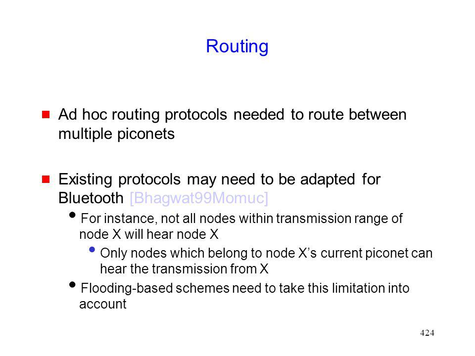 Routing Ad hoc routing protocols needed to route between multiple piconets. Existing protocols may need to be adapted for Bluetooth [Bhagwat99Momuc]